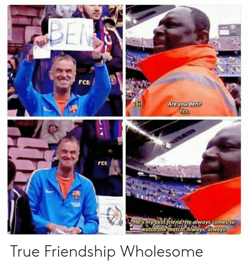 Match: BEN  FCB  Are you Ben?  Yes.  St!  FCE  04TAR  He's my best friend He always comes to  watch the match. Always, always True Friendship Wholesome