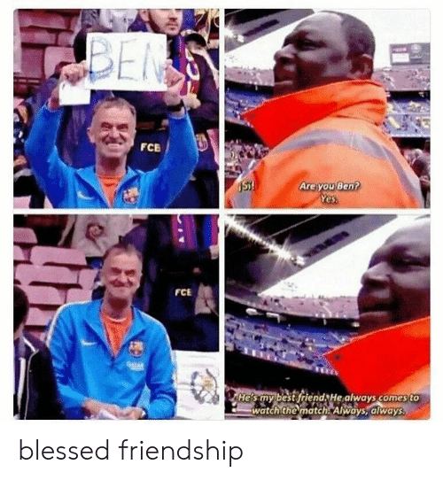 Match: BEN  FCE  Are you Ben?  Yes  ST!  FCE  04TAR  He's my best friend He always comes to  watch the match Always, always blessed friendship