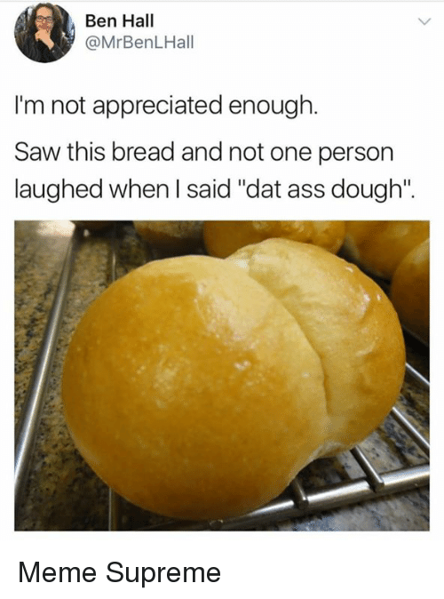 """Ass, Dat Ass, and Meme: Ben Hall  @MrBenLHall  I'm not appreciated enough.  Saw this bread and not one person  laughed when I said """"dat ass dough"""". Meme Supreme"""