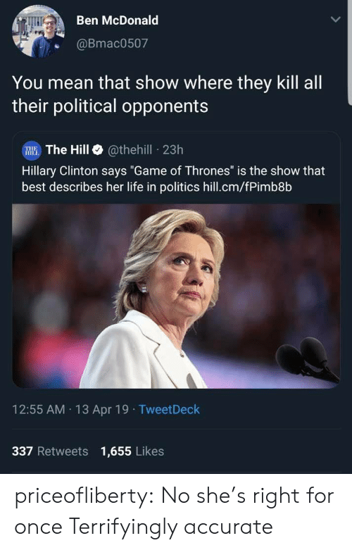 "hillary: Ben McDonald  @Bmac0507  You mean that show where they kill all  their political opponents  W The Hill @thehill 23h  Hillary Clinton says ""Game of Thrones"" is the show that  best describes her life in politics hill.cm/fPimb8b  12:55 AM 13 Apr 19 TweetDeck  337 Retweets 1,655 Likes priceofliberty:  No she's right for once  Terrifyingly accurate"