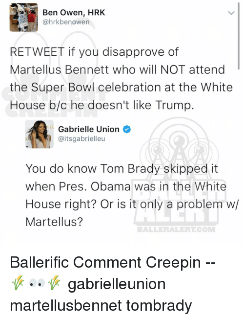 martellus bennett: Ben Owen, HRK  @hrkbe nowen  RE TWEET if you disapprove of  Martellus Bennett who will NOT attend  the Super Bowl celebration at the White  House b/c he doesn't like Trump  D Gabrielle Union  @itsgabrielleu  You do know Tom Brady skipped it  when Pres. Obama was in the White  House right? Or is it only a problem w/  Martellus?  BALLERAILERT COMM Ballerific Comment Creepin -- 🌾👀🌾 gabrielleunion martellusbennet tombrady