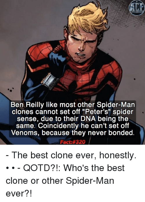 "Honestity: Ben Reilly like most other Spider-Man  clones cannot set off ""Peter's"" spider  sense, due to their DNA being the  same. Coincidently he can't set off  Venoms, because they never bonded.  Fact: 320 - The best clone ever, honestly. • • - QOTD?!: Who's the best clone or other Spider-Man ever?!"