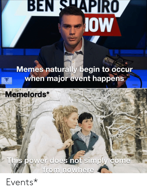 Memes, Power, and Dank Memes: BEN SAPIRO  OW  Memes naturally begin to occur  when majorevent happerns  F  AIVEFOUR  Memelords*  This power does not simply come  from nowhere Events*