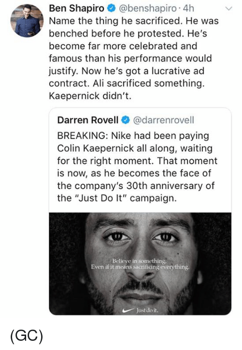 "Ali, Colin Kaepernick, and Memes: Ben Shapiro @benshapiro 4h  Name the thing he sacrificed. He was  benched before he protested. He's  become far more celebrated and  famous than his performance would  justify. Now he's got a lucrative ad  contract. Ali sacrificed something.  Kaepernick didn't.  Darren Rovell@darrenrovell  BREAKING: Nike had been paying  Colin Kaepernick all along, waiting  for the right moment. That moment  is now, as he becomes the face of  the company's 30th anniversary of  the ""Just Do lt"" campaign.  Believe in something  Even if it means sacrificing everything  Justdo it (GC)"