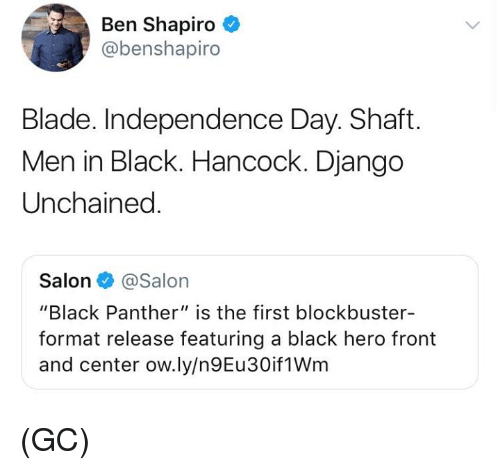 "Django: Ben Shapiro  @benshapiro  Blade. Independence Day. Shaft.  Men in Black. Hancock. Django  Unchained  Salon@Salon  ""Black Panther"" is the first blockbuster-  format release featuring a black hero front  and center ow.ly/n9Eu30if1Wm (GC)"