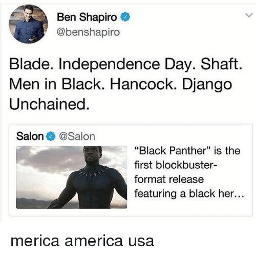 "Django: Ben Shapiro  @benshapiro  Blade. Independence Day. Shaft  Men in Black. Hancock. Django  Unchained  Salon @Salon  ""Black Panther"" is the  first blockbuster-  format release  featuring a black her... merica america usa"