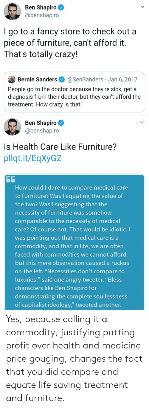 "Bernie Sanders, Crazy, and Doctor: Ben Shapiro  @benshapiro  go to a fancy store to check out a  piece of furniture, can't afford it  That's totally crazy!  Bernie Sanders  @SenSanders Jan 6, 2017  People go to the doctor because they're sick, get a  diagnosis from their doctor, but they can't afford the  treatment. How crazy is that!  Ben Shapiro  @benshapiro  Is Health Care Like Furniture??  pllqt.it/EqXyGZ  GG  How could I dare to compare medical care  to furniture? Was I equating the value of  the two? Was I suggesting that the  necessity of furniture was somehow  comparable to the necessity of medical  care? Of course not. That would be idiotic. I  was pointing out that medical care is a  commodity, and that in life, we are often  faced with commodities we cannot afford.  But this mere observation caused a ruckus  on the left. ""Necessities don't compare to  luxuries!"" said one angry tweeter. ""Bless  characters like Ben Shapiro for  demonstrating the complete soullessness  of capitalist ideology,"" tweeted another. Yes, because calling it a commodity, justifying putting profit over health and medicine price gouging, changes the fact that you did compare and equate life saving treatment and furniture."
