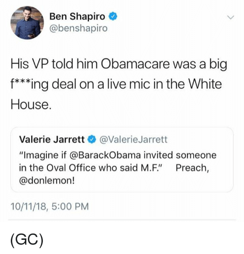 "oval office: Ben Shapiro  @benshapiro  His VP told him Obamacare was a big  f***ing deal on a live mic in the White  House  Valerie Jarrett @ValerieJarrett  ""Imagine if @BarackObama invited someone  in the Oval Office who said M.F"" Preach,  @donlemon!  10/11/18, 5:00 PM (GC)"