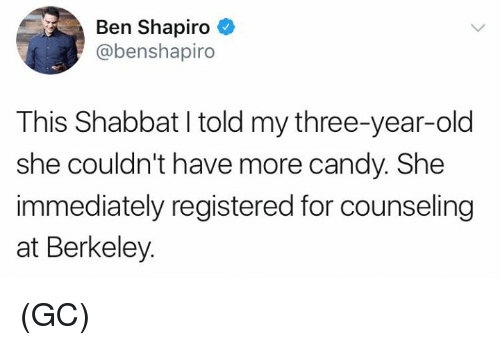 Candy, Memes, and Old: Ben Shapiro  @benshapiro  This Shabbat I told my three-year-old  she couldn't have more candy. She  immediately registered for counseling  at Berkeley. (GC)