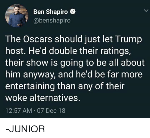 the oscars: Ben Shapiro e  @benshapiro  The Oscars should just let Trump  host. He'd double their ratings,  their show is going to be all about  him anyway, and he'd be far more  entertaining than any of their  woke alternatives.  12:57 AM 07 Dec 18 -JUNIOR