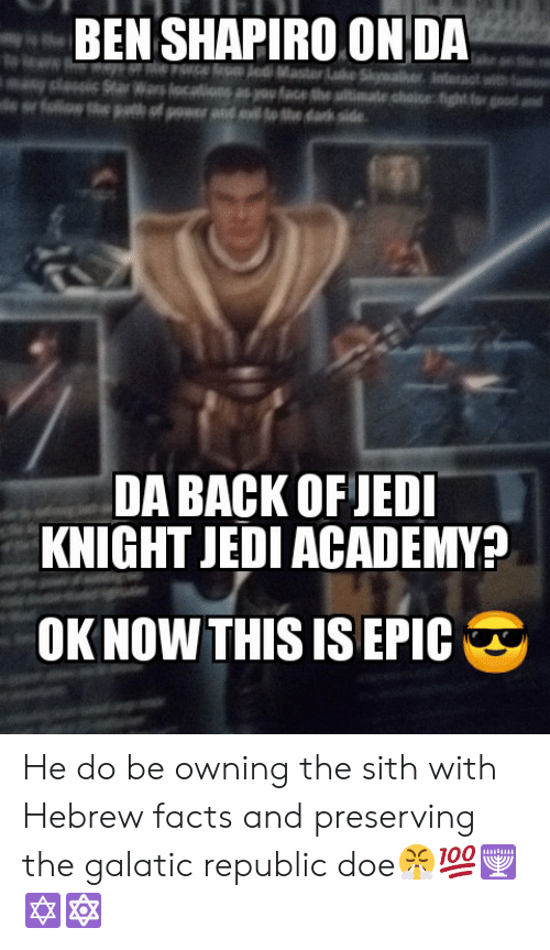 Doe, Facts, and Jedi: BEN SHAPIRO ON DA  Ce edi Master Lke Swaer  Wrs locations as you face the utiate choice fight for  of ower nd eo the dark side  ofllothe  DA BACK OFJEDI  KNIGHT JEDI ACADEMY?  OK NOW THIS IS EPIC He do be owning the sith with Hebrew facts and preserving the galatic republic doe😤💯🕎✡️🔯