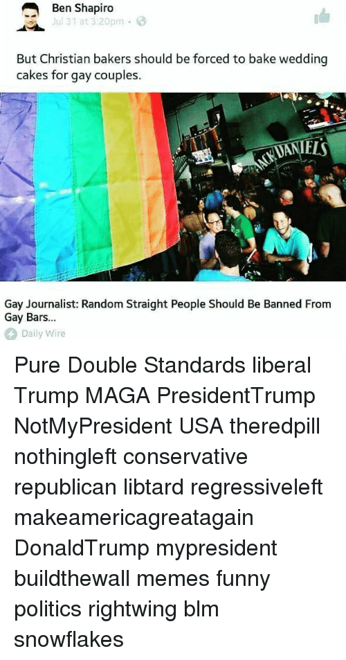 Funny, Memes, and Politics: Ben Shapiro  ul 31 at 3:20pm  But Christian bakers should be forced to bake wedding  cakes for gay couples.  ELS  Gay Journalist: Random Straight People Should Be Banned From  Gay Bars...  Daily Wire Pure Double Standards liberal Trump MAGA PresidentTrump NotMyPresident USA theredpill nothingleft conservative republican libtard regressiveleft makeamericagreatagain DonaldTrump mypresident buildthewall memes funny politics rightwing blm snowflakes