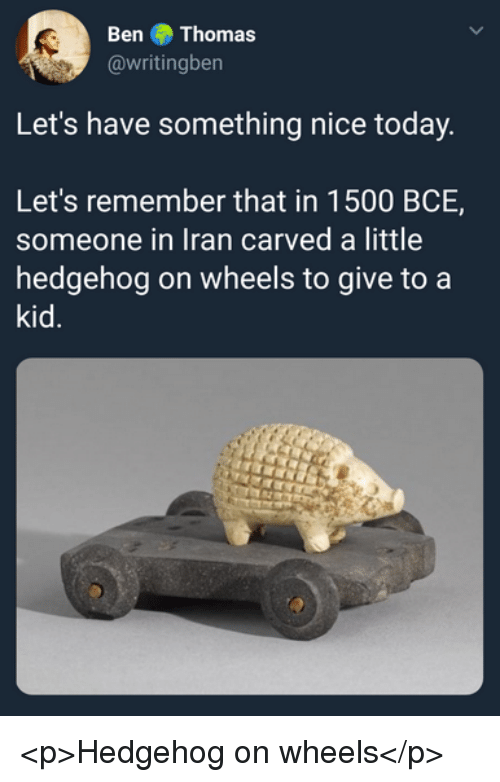 Hedgehog, Iran, and Today: Ben Thomas  @writingben  Let's have something nice today  Let's remember that in 1500 BCE,  someone in Iran carved a little  hedgehog on wheels to give to a  kid. <p>Hedgehog on wheels</p>