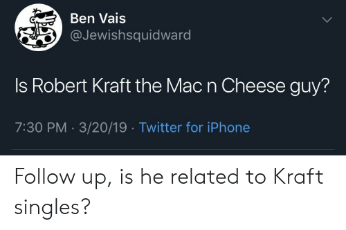 Iphone, Twitter, and Singles: Ben Vais  @Jewishsquidward  Is Robert Kraft the Mac n Cheese guy?  7:30 PM 3/20/19 Twitter for iPhone Follow up, is he related to Kraft singles?