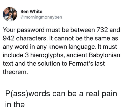 Ass, Text, and White: Ben White  @morningmoneyben  Your password must be between 732 and  942 characters. It cannot be the same as  any word in any known language. It must  include 3 hieroglyphs, ancient Babylonian  text and the solution to Fermat's last  theorem P(ass)words can be a real pain in the