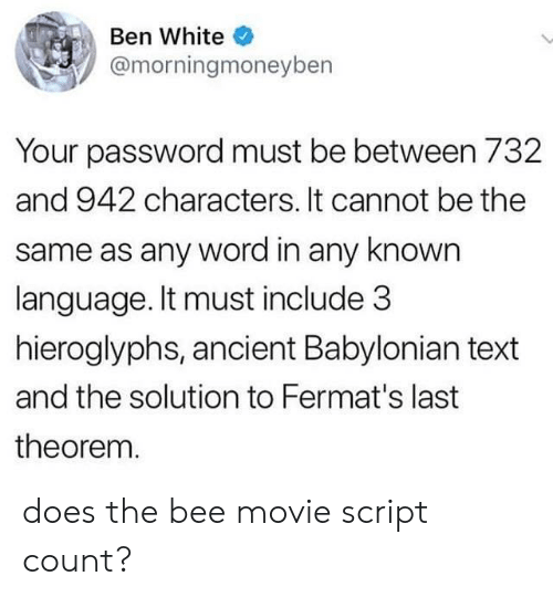 Bee Movie: Ben White  @morningmoneyben  Your password must be between 732  and 942 characters. It cannot be the  same as any word in any known  language. It must include 3  hieroglyphs, ancient Babylonian text  and the solution to Fermat's last  theorem. does the bee movie script count?