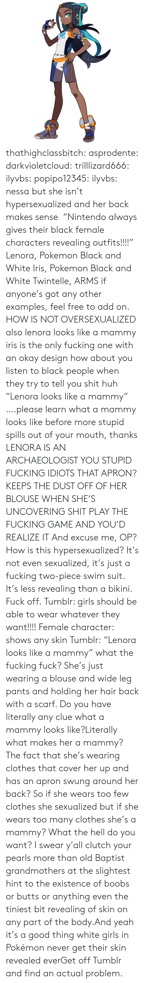 "Cover: Bend thathighclassbitch: asprodente:   darkvioletcloud:  trilllizard666:  ilyvbs:  popipo12345:  ilyvbs: nessa but she isn't hypersexualized and her back makes sense  ""Nintendo always gives their black female characters revealing outfits!!!!"" Lenora, Pokemon Black and White Iris, Pokemon Black and White Twintelle, ARMS  if anyone's got any other examples, feel free to add on.  HOW IS NOT OVERSEXUALIZED  also lenora looks like a mammy iris is the only fucking one with an okay design how about you listen to black people when they try to tell you shit huh  ""Lenora looks like a mammy"" ….please learn what a mammy looks like before more stupid spills out of your mouth, thanks  LENORA IS AN ARCHAEOLOGIST YOU STUPID FUCKING IDIOTS THAT APRON? KEEPS THE DUST OFF OF HER BLOUSE WHEN SHE'S UNCOVERING SHIT PLAY THE FUCKING GAME AND YOU'D REALIZE IT  And excuse me, OP? How is this hypersexualized? It's not even sexualized, it's just a fucking two-piece swim suit. It's less revealing than a bikini. Fuck off.   Tumblr: girls should be able to wear whatever they want!!!! Female character: shows any skin Tumblr:   ""Lenora looks like a mammy"" what the fucking fuck? She's just wearing a blouse and wide leg pants and holding her hair back with a scarf. Do you have literally any clue what a mammy looks like?Literally what makes her a mammy? The fact that she's wearing clothes that cover her up and has an apron swung around her back? So if she wears too few clothes she sexualized but if she wears too many clothes she's a mammy? What the hell do you want? I swear y'all clutch your pearls more than old Baptist grandmothers at the slightest hint to the existence of boobs or butts or anything even the tiniest bit revealing of skin on any part of the body.And yeah it's a good thing white girls in Pokémon never get their skin revealed everGet off Tumblr and find an actual problem."