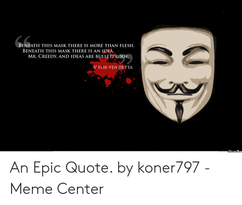Meme, Mask, and Epic: BENEATH THIS MASK THERE IS MORE THAN FLESH.  BENEATH THIS MASK THERE IS AN IDEA,  MR. CREEDY, AND IDEAS ARE BULLETPROOF  V FOR VENDETTA  Meme Center.c An Epic Quote. by koner797 - Meme Center