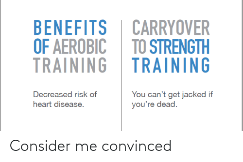 heart disease: BENEFITS  OF AEROBIC  TRAINING  CARRYOVER  TO STRENGTH  TRAINING  You can't get jacked if  you're dead.  Decreased risk of  heart disease. Consider me convinced
