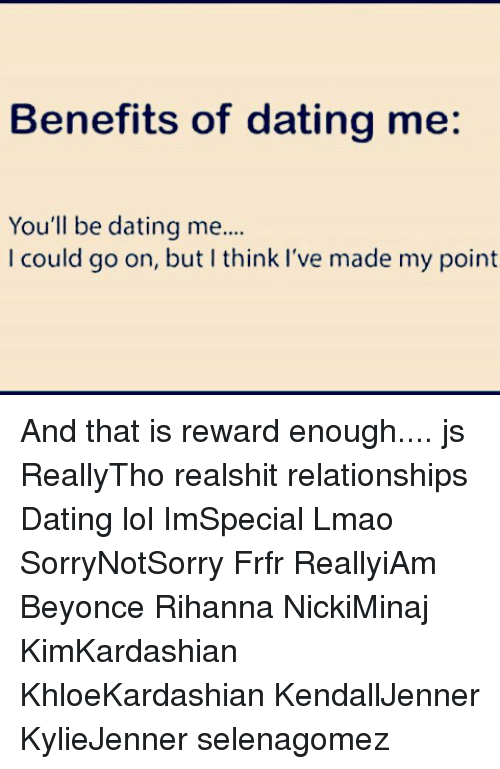 Beyonce, Dating, and Lmao: Benefits of dating me:  You'll be dating me..  I could go on, but I think I've made my point And that is reward enough.... js ReallyTho realshit relationships Dating lol ImSpecial Lmao SorryNotSorry Frfr ReallyiAm Beyonce Rihanna NickiMinaj KimKardashian KhloeKardashian KendallJenner KylieJenner selenagomez