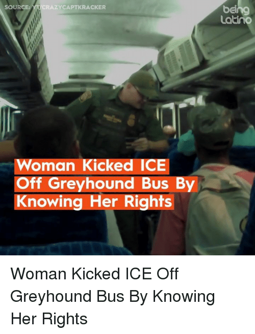 Memes, 🤖, and Her: beng  Latiho  SOURC  CRAZYCAPTKRACKER  Woman Kicked ICE  Off Greyhound Bus By  Knowing Her Rights Woman Kicked ICE Off Greyhound Bus By Knowing Her Rights