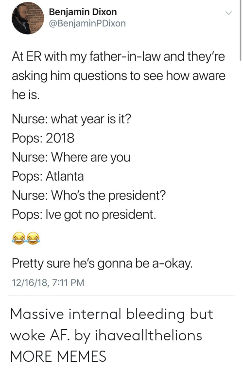 dixon: Benjamin Dixon  @BenjaminPDixon  At ER with my father-in-law and they're  asking him questions to see how aware  he is  Nurse: what year is it?  Pops: 2018  Nurse: Where are vou  Pops: Atlanta  Nurse: Who's the president?  Pops: lve got no president  Pretty sure he's gonna be a-okay  12/16/18, 7:11 PM Massive internal bleeding but woke AF. by ihaveallthelions MORE MEMES