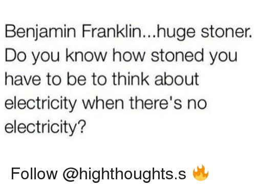 Benjamin Franklin, Weed, and Marijuana: Benjamin Franklin...huge stoner.  Do you know how stoned you  have to be to think about  electricity when there's no  electricity? Follow @highthoughts.s 🔥