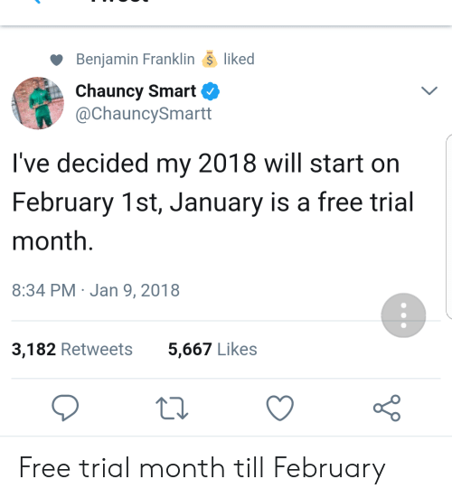 Benjamin Franklin, Free, and Smart: Benjamin Franklin- liked  Chauncy Smart  @ChauncySmartt  I've decided my 2018 will start on  February 1st, January is a free trial  month.  8:34 PM Jan 9, 2018  3,182 Retweets  5,667 Likes Free trial month till February