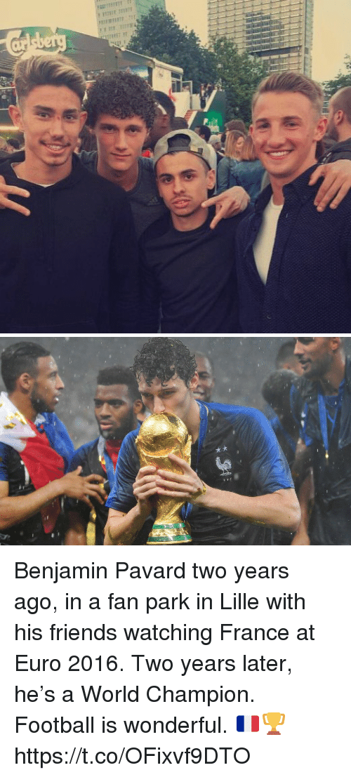 Football, Friends, and Memes: Benjamin Pavard two years ago, in a fan park in Lille with his friends watching France at Euro 2016.  Two years later, he's a World Champion.  Football is wonderful. 🇫🇷🏆 https://t.co/OFixvf9DTO