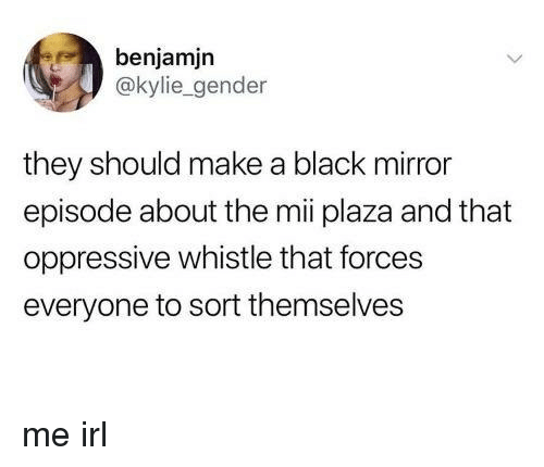 Black, Mirror, and Irl: benjamjn  @kylie_gender  they should make a black mirror  episode about the mii plaza and that  oppressive whistle that forces  everyone to sort themselves me irl