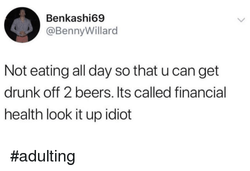 Get Drunk: Benkashi69  @BennyWillard  Not eating all day so that u can get  drunk off 2 beers. Its called financial  health look it up idiot #adulting