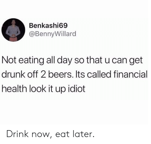 Get Drunk: Benkashi69  @BennyWillard  Not eating all day so that u can get  drunk off 2 beers. Its called financial  health look it up idiot Drink now, eat later.