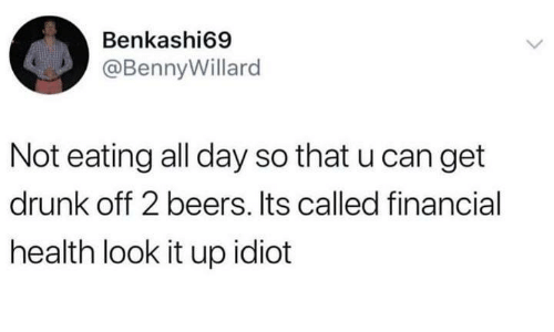 Get Drunk: Benkashi69  @BennyWillard  Not eating all day so that u can get  drunk off 2 beers. Its called financial  health look it up idiot