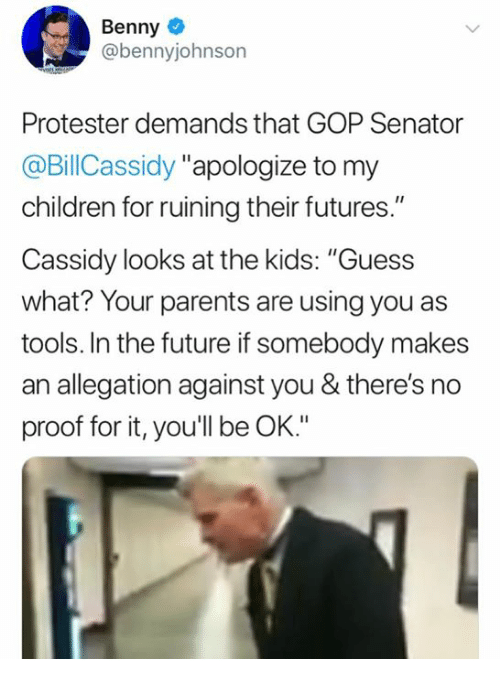 "Children, Future, and Memes: Benny  @bennyjohnson  Protester demands that GOP Senator  @BillCassidy ""apologize to my  children for ruining their futures.""  Cassidy looks at the kids: ""Guess  what? Your parents are using you as  tools. In the future if somebody makes  an allegation against you & there's no  proof for it, you'll be OK."""