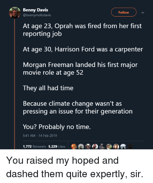 Harrison Ford, Morgan Freeman, and Oprah Winfrey: Benny Davis  Follow  @bennymofodavis  At age 23, Oprah was fired from her first  reporting job  At age 30, Harrison Ford was a carpenter  Morgan Freeman landed his first major  movie role at age 52  They all had time  Because climate change wasn't as  pressing an issue for their generation  You? Probably no time.  1,772 Retweets 5,229 Likes ®掱  5:41 AM-14 Feb 2019 You raised my hoped and dashed them quite expertly, sir.
