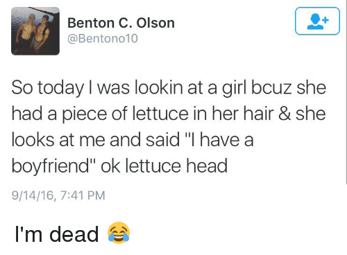 """Olson: Benton C. Olson  @Bentono 10  So today I was lookin at a girl bouz she  had a piece of lettuce in her hair & she  looks at me and said """"I have a  boyfriend"""" ok lettuce head  9/14/16, 7:41 PM I'm dead 😂"""