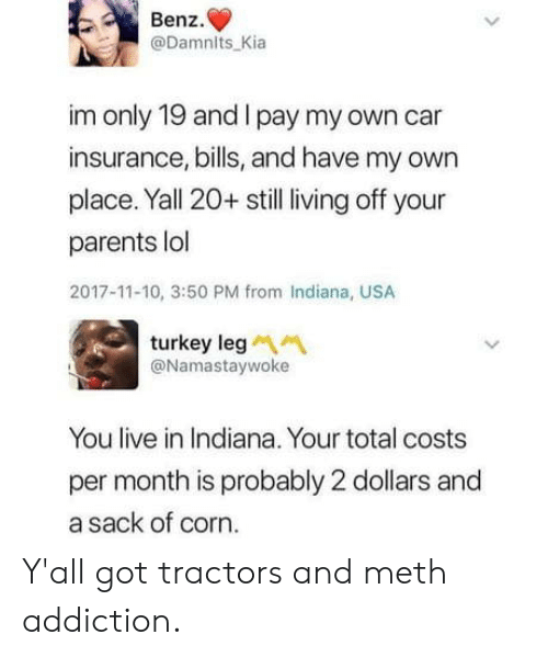 benz: Benz.  @Damnits Kia  im only 19 and I pay my own car  insurance, bills, and have my owrn  place. Yall 20+ still living off your  parents lol  2017-11-10, 3:50 PM from Indiana, USA  turkey leg  @Namastaywoke  You live in Indiana. Your total costs  per month is probably 2 dollars and  a sack of corn. Y'all got tractors and meth addiction.