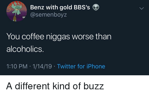 benz: Benz with gold BBS's  @semenboyz  You coffee niggas worse than  alcoholics.  1:10 PM 1/14/19 Twitter for iPhone A different kind of buzz