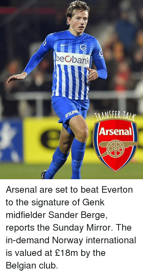 Arsenal, Club, and Everton: beobank  UN  ANSFER TAL  Arsenal Arsenal are set to beat Everton to the signature of Genk midfielder Sander Berge, reports the Sunday Mirror. The in-demand Norway international is valued at £18m by the Belgian club.