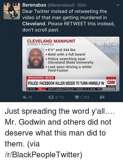 "Beard, Blackpeopletwitter, and Driving: Berenabas @BerenabasG 50m  Dear Twitter instead of retweeting the  video of that man getting murdered in  Cleveland. Please RETWEET this instead  don't scroll past.  CLEVELAND MANHUNT  SUSPECT WANTED:  -6'1"" and 244 lbs  Bald with a full beard  Cleveland State University  Ford Fusion  - Police searching near  . Last seen driving a white  BREAKING NEWS  LIVE  POLICE: FACEBOOK KILLER NEEDS TO TURN HIMSELF IN  CN  7:04 PM ET  16  4,712 1,703 <p>Just spreading the word y'all&hellip;. Mr. Godwin and others did not deserve what this man did to them. (via /r/BlackPeopleTwitter)</p>"