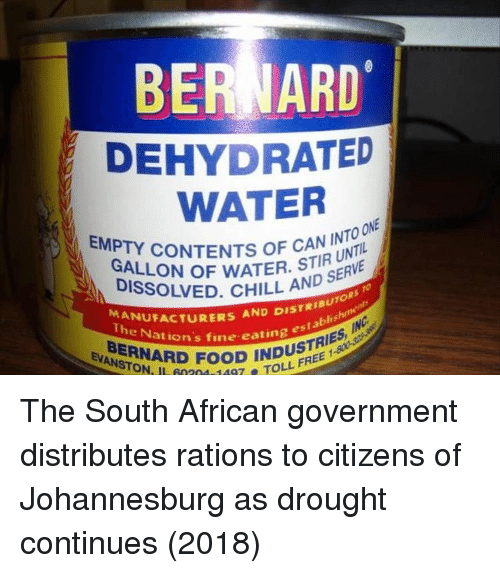toll: BERNARD  DEHYDRATED  WATER  EMPTY  CONTENTS O CAN INTO  ONE  GALLON OF WATER. STS ERVE  DISSOLVED. CHILL  UNTIL  AND S  RIBUTO  rablis  RIES  MANUFA  TheUFACTURERS AND DIST  ation's fine eating es  NRD FOOD INDST  STON, IL 0204 148 TOLL  FREE 1 The South African government distributes rations to citizens of Johannesburg as drought continues (2018)