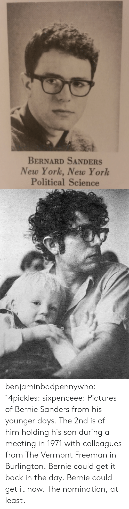 Sixpenceee: BERNARD SANDERS  New York, New York  Political Science benjaminbadpennywho:  14pickles:  sixpenceee:  Pictures of Bernie Sanders from his younger days. The 2nd is of himholding his son during a meeting in 1971 with colleagues from The Vermont Freeman in Burlington.  Bernie could get it back in the day.  Bernie could get it now. The nomination, at least.