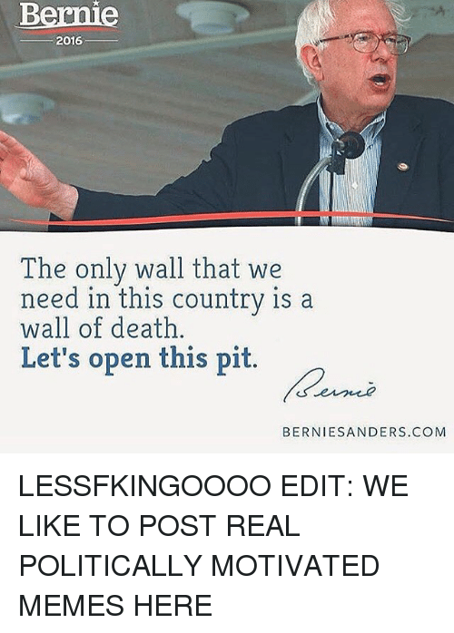 Motivational Memes: Bernie  2016  The only wall that we  need in this country is a  of death  Let's open this pit.  BIERNIES ANDERS. COM LESSFKINGOOOO EDIT: WE LIKE TO POST REAL POLITICALLY MOTIVATED MEMES HERE