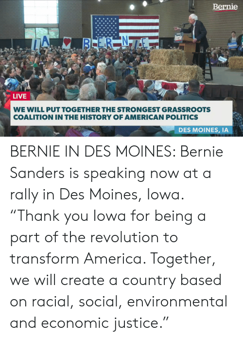 """America, Bernie Sanders, and Memes: Bernie  LIVE  WE WILL PUT TOGETHER THE STRONGEST GRASSROOTS  COALITION IN THE HISTORY OF AMERICAN POLITICS  DES MOINES, IA BERNIE IN DES MOINES: Bernie Sanders is speaking now at a rally in Des Moines, Iowa. """"Thank you Iowa for being a part of the revolution to transform America. Together, we will create a country based on racial, social, environmental and economic justice."""""""