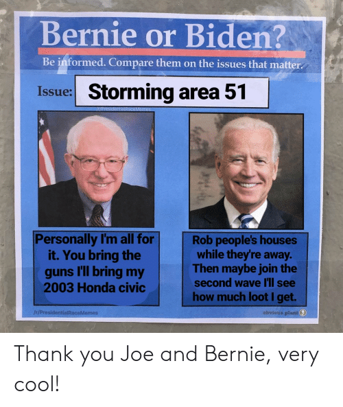Guns, Honda, and Thank You: Bernie or Biden?  Be informed. Compare them on the issues that matter  Issue: Storming area 51  INPresidentialIRaceMemes  Personally I'm all for  it. You bring the  guns l'll bring my  2003 Honda civic  Rob people's houses  while they're away.  Then maybe join the  second wave l'll see  how much loot I get.  obvious plant  /r/PresidentialRaceMemes  th Thank you Joe and Bernie, very cool!