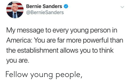America, Bernie Sanders, and Powerful: Bernie Sanders  @Bernie Sanders  My message to every young person in  America: You are far more powerful than  the establishment allows you to think  you are Fellow young people,