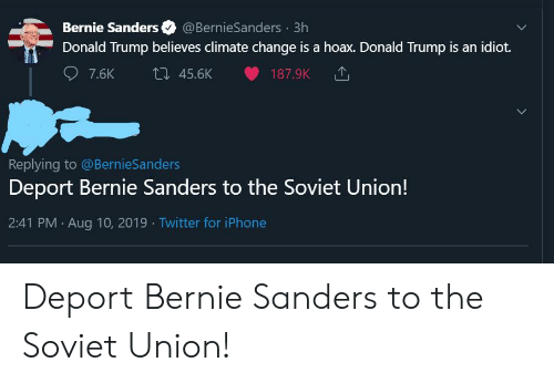 Bernie Sanders, Donald Trump, and Facepalm: Bernie Sanders  @BernieSanders 3h  Donald Trump believes climate change is a hoax. Donald Trump is an idiot.  t 45.6K  7.6K  187.9K  Replying to @BernieSanders  Deport Bernie Sanders to the Soviet Union!  2:41 PM Aug 10, 2019 Twitter for iPhone Deport Bernie Sanders to the Soviet Union!