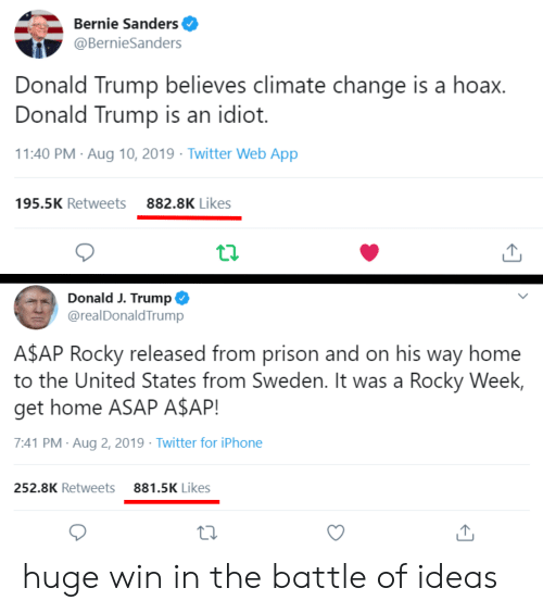 A$AP Rocky, Bernie Sanders, and Donald Trump: Bernie Sanders  @BernieSanders  Donald Trump believes climate change is a hoax.  Donald Trump is an idiot.  11:40 PM Aug 10, 2019 Twitter Web App  882.8K Likes  195.5K Retweets  Donald J. Trump  @realDonaldTrump  A$AP Rocky released from prison and on his way home  to the United States from Sweden. It was a Rocky Week,  get home ASAP A$AP!  7:41 PM Aug 2, 2019 Twitter for iPhone  881.5K Likes  252.8K Retweets huge win in the battle of ideas