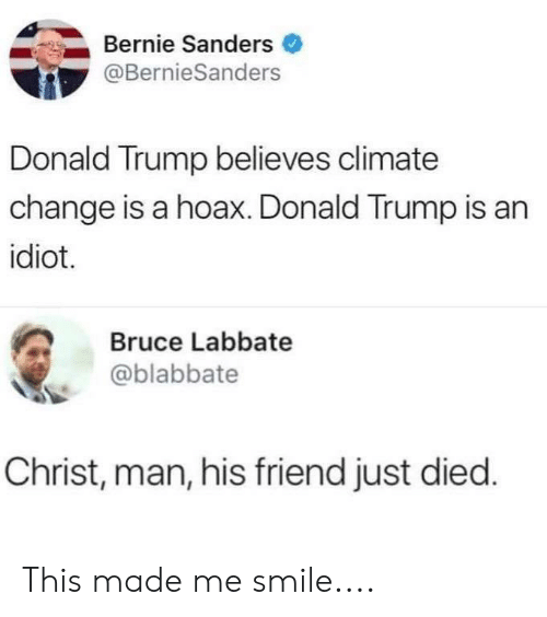Bernie Sanders, Donald Trump, and Smile: Bernie Sanders  @BernieSanders  Donald Trump believes climate  change is a hoax. Donald Trump is an  idiot.  Bruce Labbate  @blabbate  Christ, man, his friend just died. This made me smile....