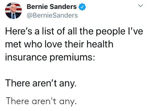 Bernie Sanders, Love, and Health Insurance: Bernie Sanders  @BernieSanders  Here's a list of all the people I've  met who love their health  insurance premiums:  There aren't any There aren't any.
